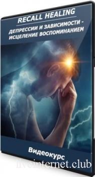 Recall Healing: Депрессии и зависимости - Исцеление воспоминанием (2021) Видеокурс
