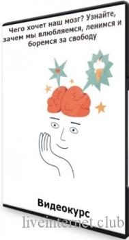 Чего хочет наш мозг? Узнайте, зачем мы влюбляемся, ленимся и боремся за свободу (2021) Видеокурс