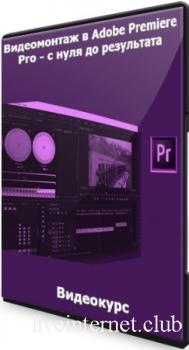 Видеомонтаж в Adobe Premiere Pro - с нуля до результата (2021) Видеокурс
