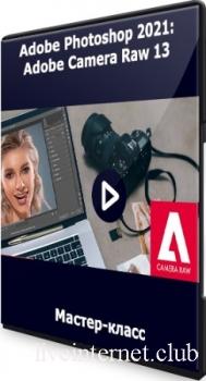 Андрей Журавлев - Adobe Photoshop 2021: Adobe Camera Raw 13 (2021) Мастер-класс
