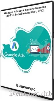 Google Ads для вашего бизнеса 2021: Зарабатывайте с PPC! (2021) Видеокурс